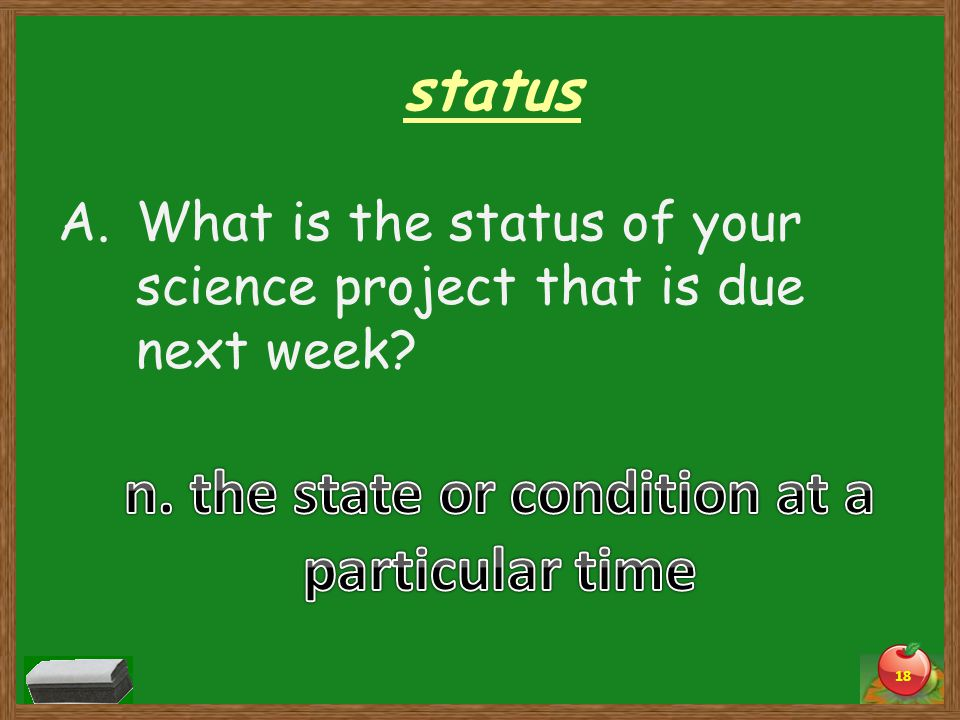 status A.What is the status of your science project that is due next week 18