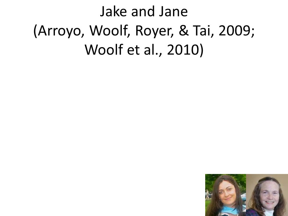 Jake and Jane (Arroyo, Woolf, Royer, & Tai, 2009; Woolf et al., 2010)