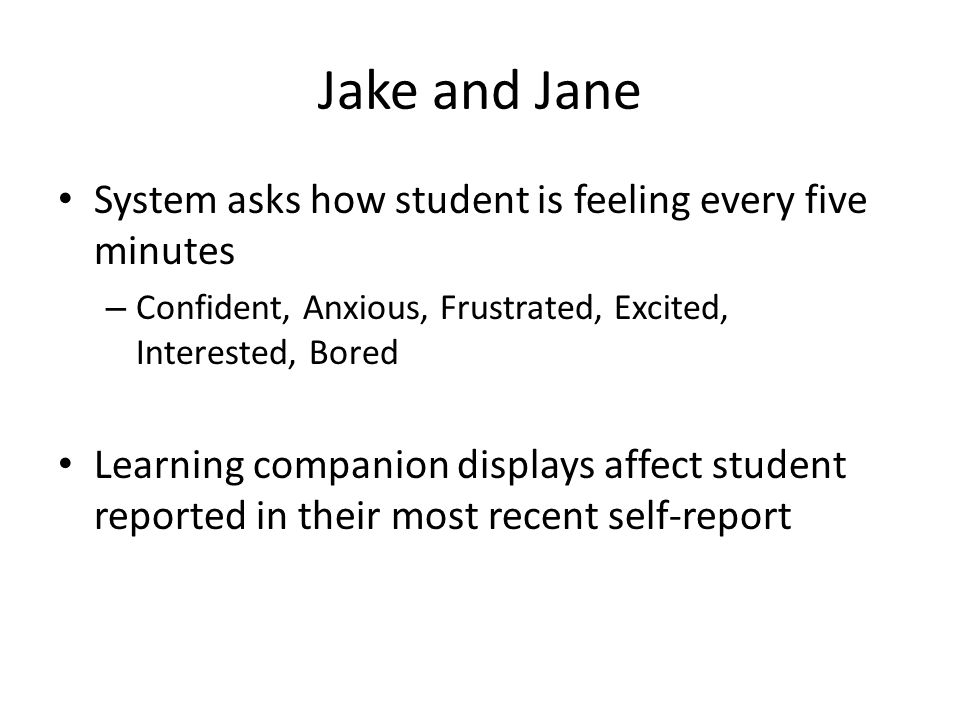 Jake and Jane System asks how student is feeling every five minutes – Confident, Anxious, Frustrated, Excited, Interested, Bored Learning companion displays affect student reported in their most recent self-report