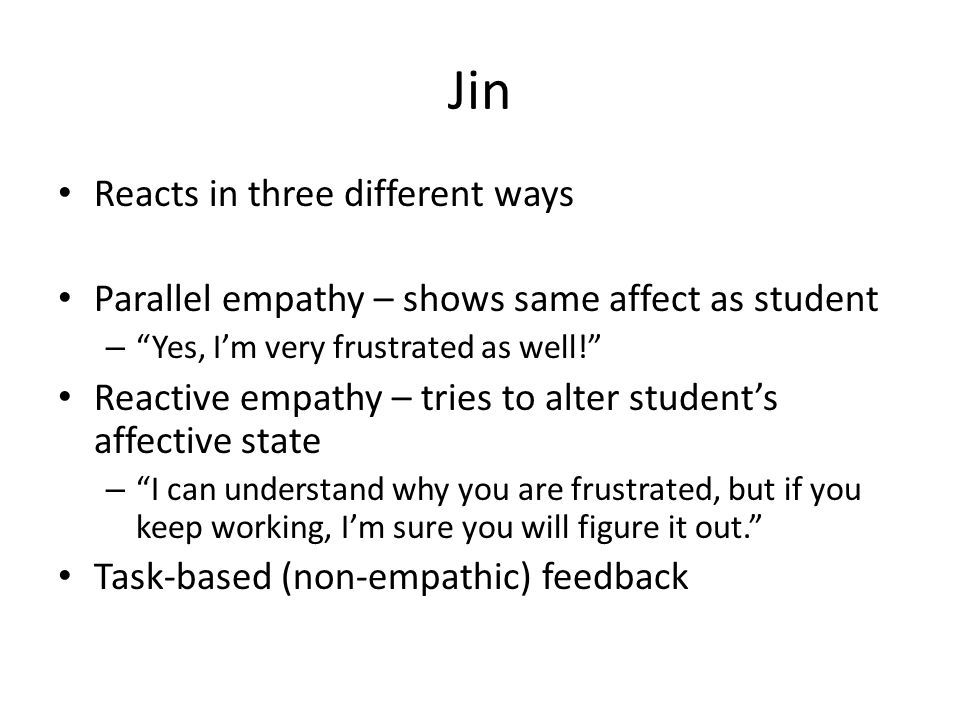 Jin Reacts in three different ways Parallel empathy – shows same affect as student – Yes, I'm very frustrated as well! Reactive empathy – tries to alter student's affective state – I can understand why you are frustrated, but if you keep working, I'm sure you will figure it out. Task-based (non-empathic) feedback