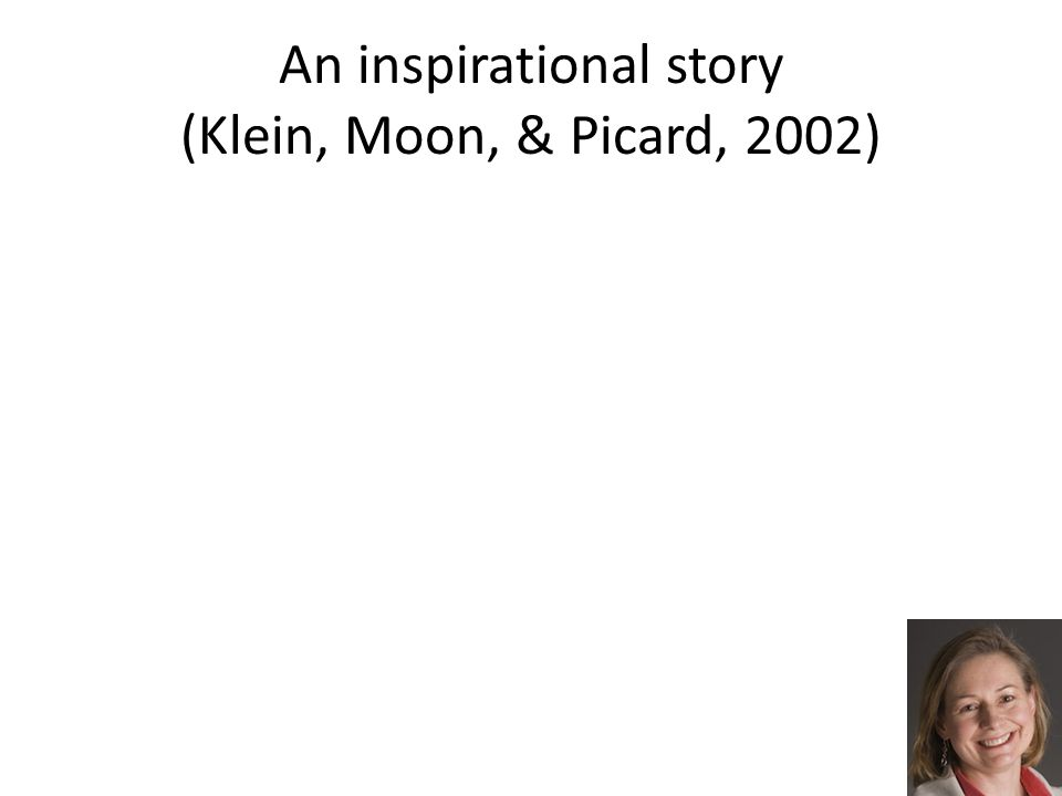 An inspirational story (Klein, Moon, & Picard, 2002)