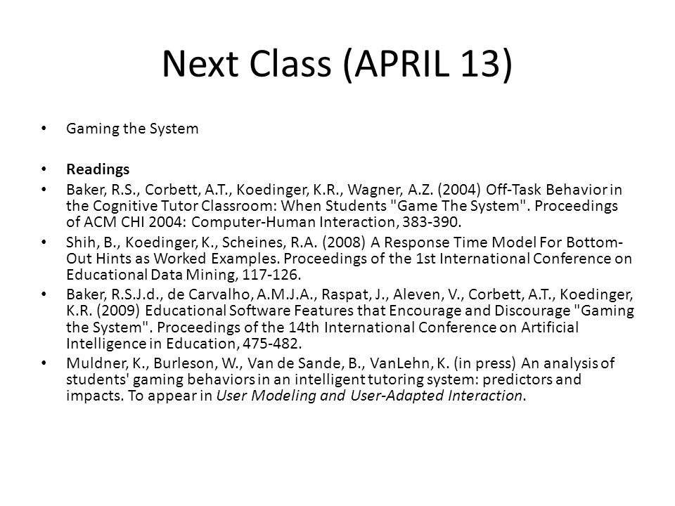 Next Class (APRIL 13) Gaming the System Readings Baker, R.S., Corbett, A.T., Koedinger, K.R., Wagner, A.Z.
