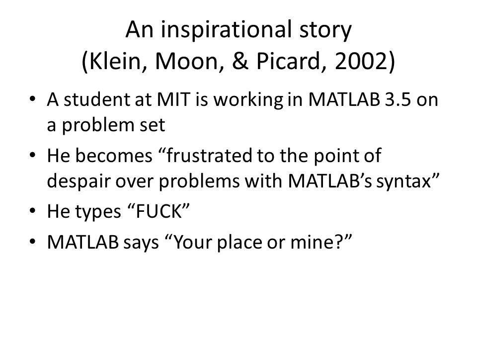 An inspirational story (Klein, Moon, & Picard, 2002) A student at MIT is working in MATLAB 3.5 on a problem set He becomes frustrated to the point of despair over problems with MATLAB's syntax He types FUCK MATLAB says Your place or mine