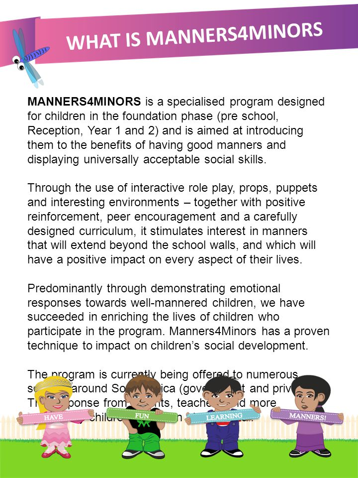 WHAT IS MANNERS4MINORS MANNERS4MINORS is a specialised program designed for children in the foundation phase (pre school, Reception, Year 1 and 2) and is aimed at introducing them to the benefits of having good manners and displaying universally acceptable social skills.