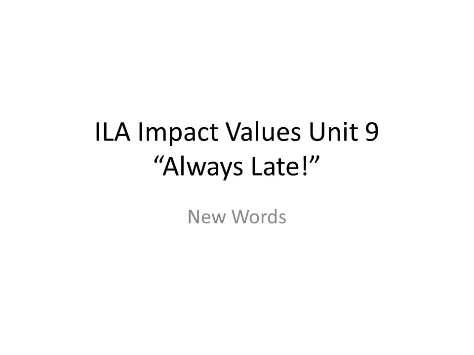 ILA Impact Values Unit 9 Always Late! New Words