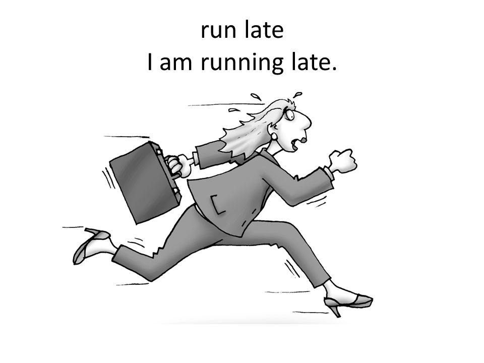 run late I am running late.