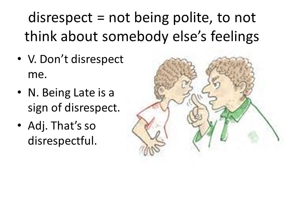 disrespect = not being polite, to not think about somebody else's feelings V. Don't disrespect me. N. Being Late is a sign of disrespect. Adj. That's