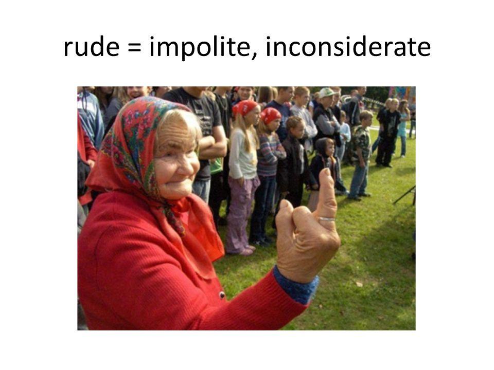 rude = impolite, inconsiderate