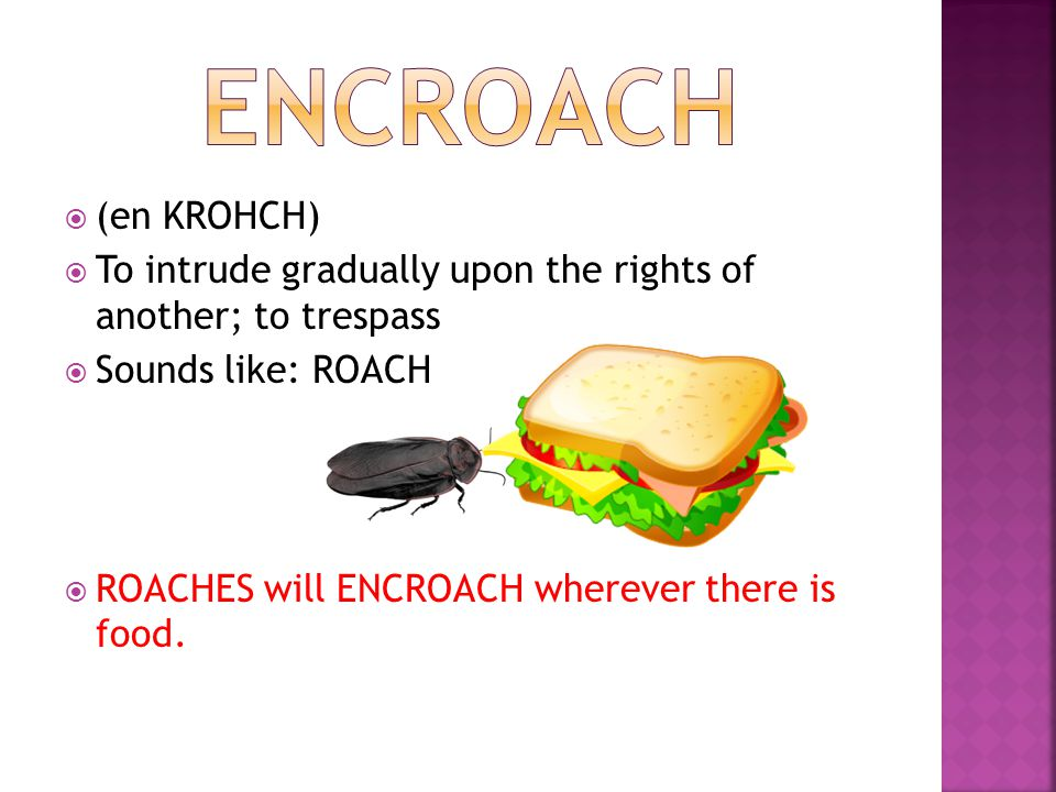  (en KROHCH)  To intrude gradually upon the rights of another; to trespass  Sounds like: ROACH  ROACHES will ENCROACH wherever there is food.