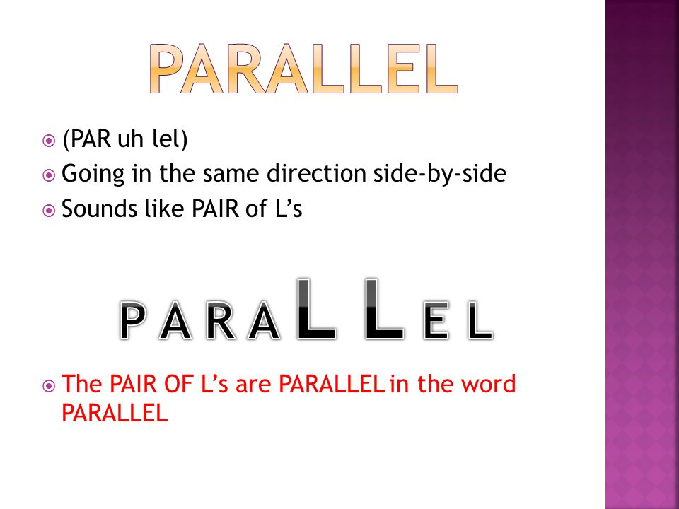  (PAR uh lel)  Going in the same direction side-by-side  Sounds like PAIR of L's  The PAIR OF L's are PARALLEL in the word PARALLEL