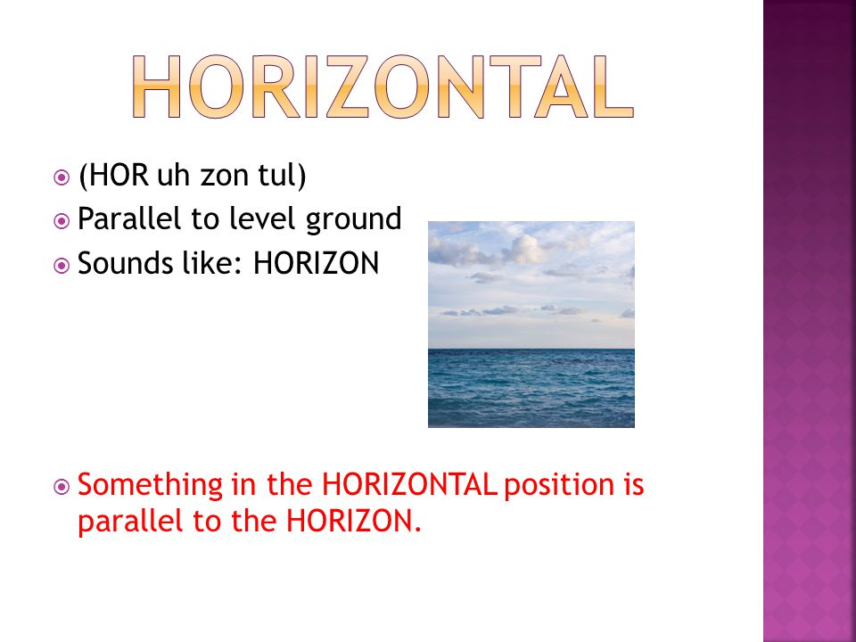  (HOR uh zon tul)  Parallel to level ground  Sounds like: HORIZON  Something in the HORIZONTAL position is parallel to the HORIZON.