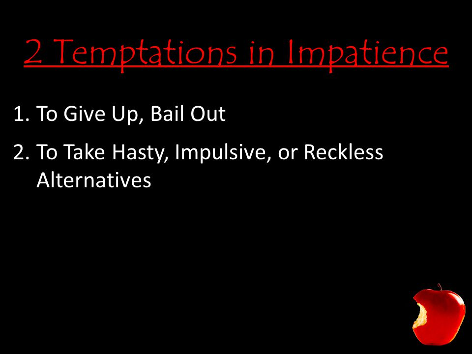 2 Temptations in Impatience 1.To Give Up, Bail Out 2.To Take Hasty, Impulsive, or Reckless Alternatives