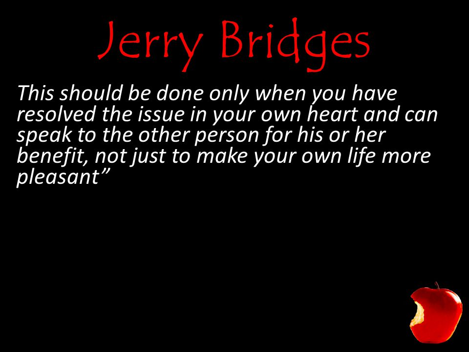 Jerry Bridges This should be done only when you have resolved the issue in your own heart and can speak to the other person for his or her benefit, not just to make your own life more pleasant