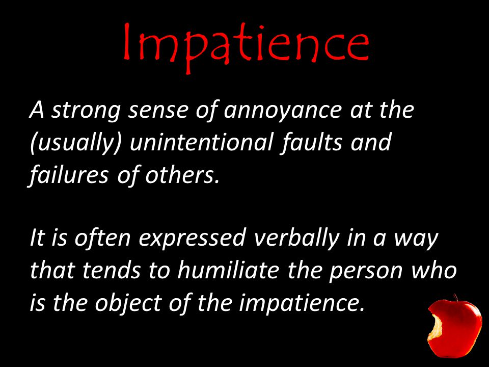Impatience A strong sense of annoyance at the (usually) unintentional faults and failures of others.