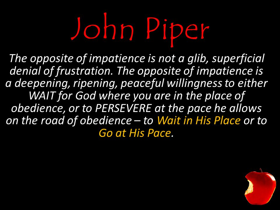 John Piper The opposite of impatience is not a glib, superficial denial of frustration.