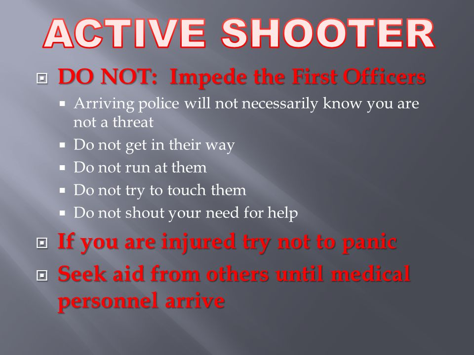  DO NOT: Impede the First Officers  Arriving police will not necessarily know you are not a threat  Do not get in their way  Do not run at them  Do not try to touch them  Do not shout your need for help  If you are injured try not to panic  Seek aid from others until medical personnel arrive