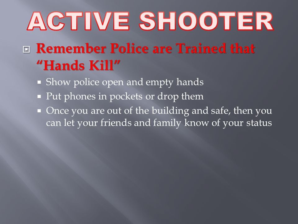  Remember Police are Trained that Hands Kill  Show police open and empty hands  Put phones in pockets or drop them  Once you are out of the building and safe, then you can let your friends and family know of your status