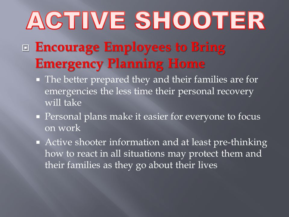  Encourage Employees to Bring Emergency Planning Home  The better prepared they and their families are for emergencies the less time their personal recovery will take  Personal plans make it easier for everyone to focus on work  Active shooter information and at least pre-thinking how to react in all situations may protect them and their families as they go about their lives