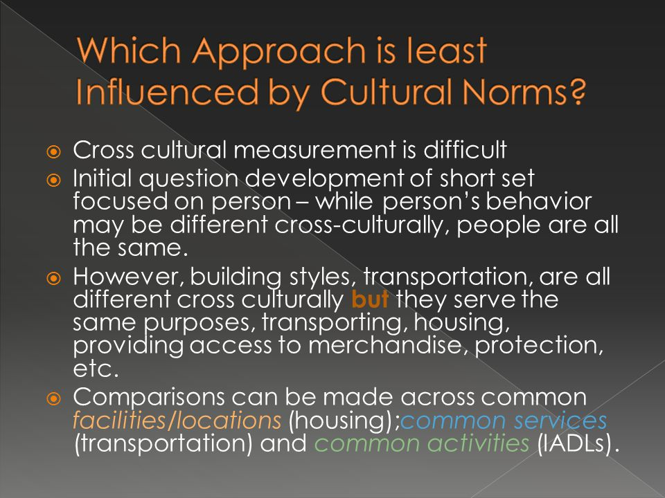  Cross cultural measurement is difficult  Initial question development of short set focused on person – while person's behavior may be different cross-culturally, people are all the same.