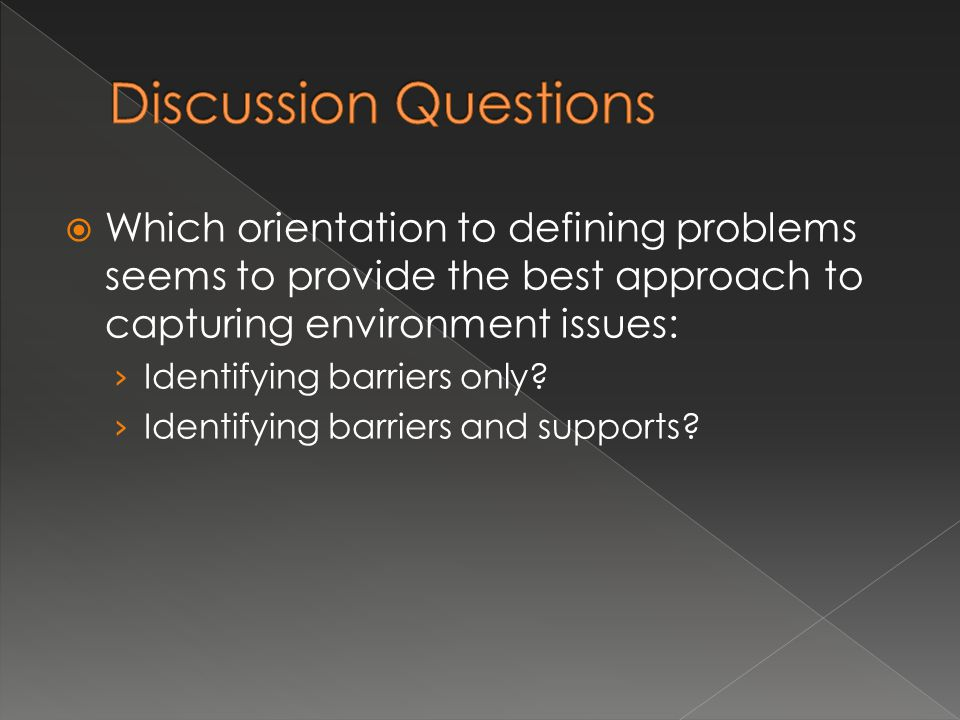  Which orientation to defining problems seems to provide the best approach to capturing environment issues: › Identifying barriers only.