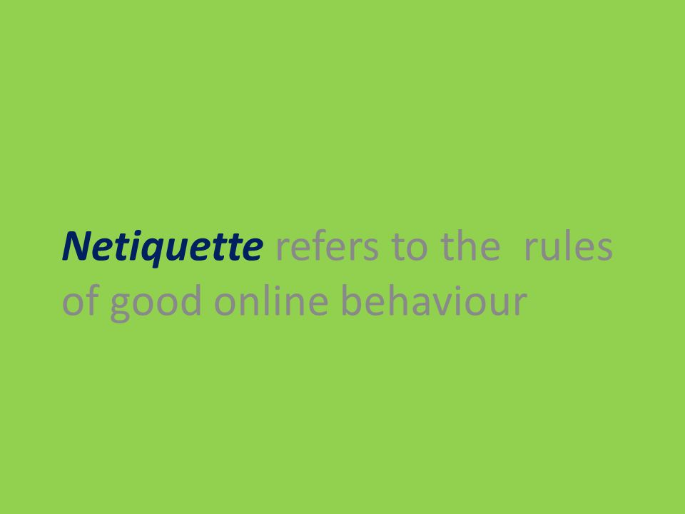 Netiquette refers to the rules of good online behaviour