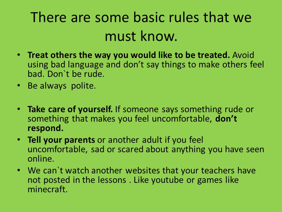There are some basic rules that we must know. Treat others the way you would like to be treated.