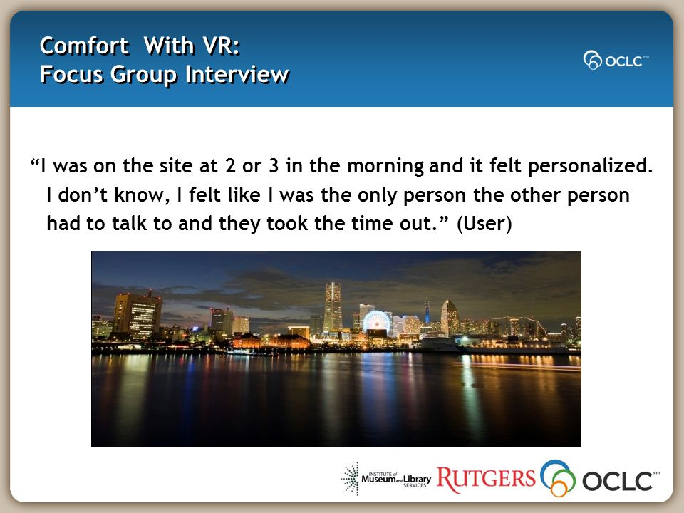 Comfort With VR: Focus Group Interview I was on the site at 2 or 3 in the morning and it felt personalized.