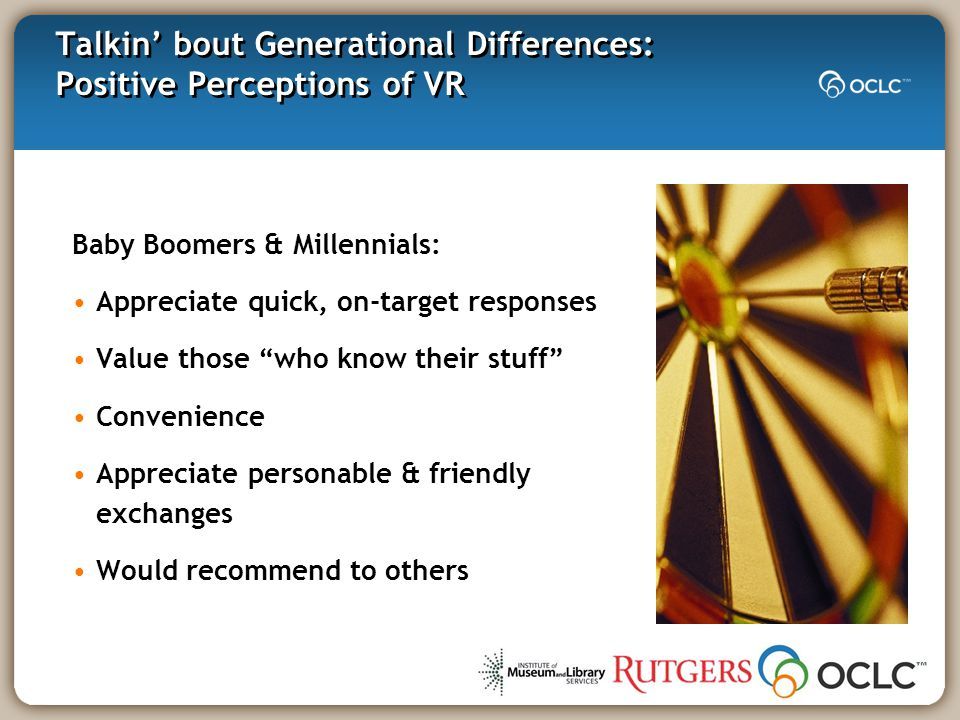 Talkin' bout Generational Differences: Positive Perceptions of VR Baby Boomers & Millennials: Appreciate quick, on-target responses Value those who know their stuff Convenience Appreciate personable & friendly exchanges Would recommend to others