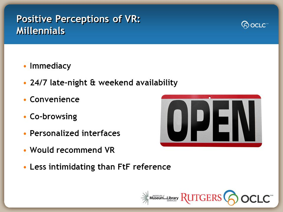 Positive Perceptions of VR: Millennials Immediacy 24/7 late-night & weekend availability Convenience Co-browsing Personalized interfaces Would recommend VR Less intimidating than FtF reference