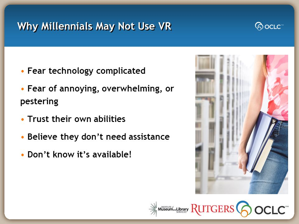 Why Millennials May Not Use VR Fear technology complicated Fear of annoying, overwhelming, or pestering Trust their own abilities Believe they don't need assistance Don't know it's available!