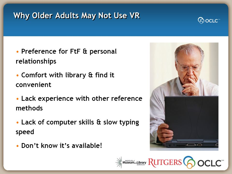 Why Older Adults May Not Use VR Preference for FtF & personal relationships Comfort with library & find it convenient Lack experience with other reference methods Lack of computer skills & slow typing speed Don't know it's available!