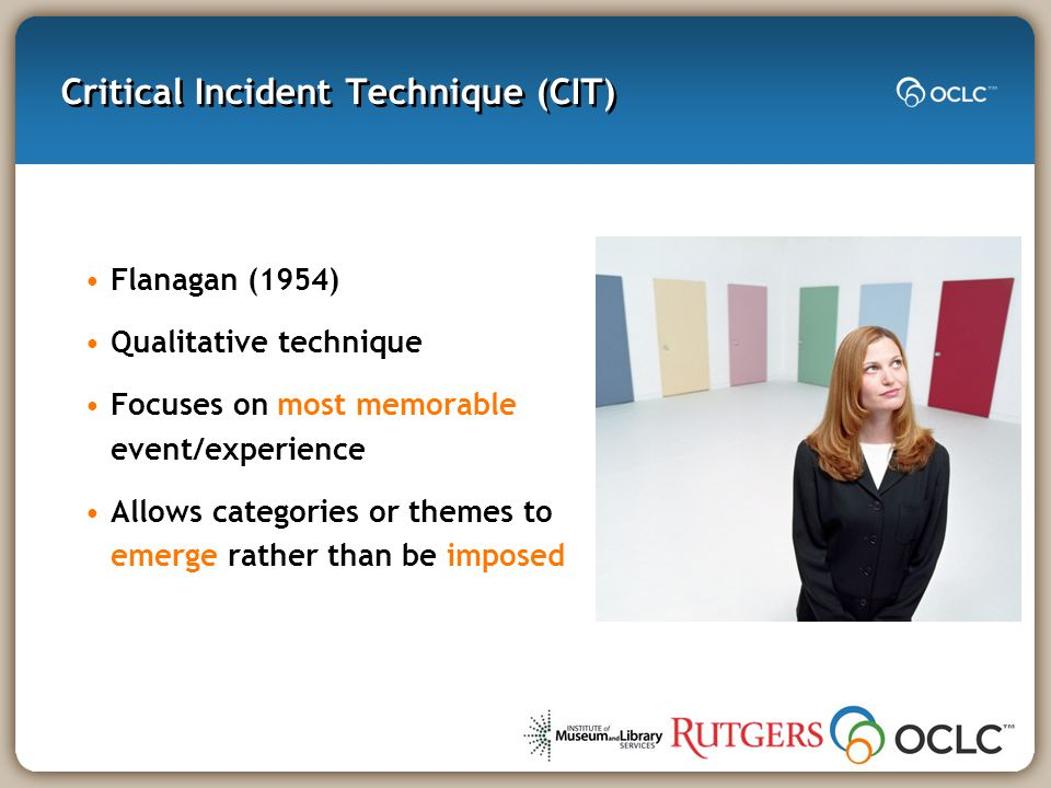 Critical Incident Technique (CIT) Flanagan (1954) Qualitative technique Focuses on most memorable event/experience Allows categories or themes to emerge rather than be imposed