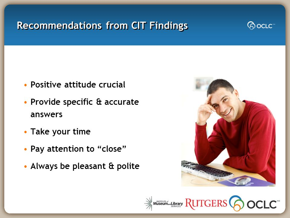 Recommendations from CIT Findings Positive attitude crucial Provide specific & accurate answers Take your time Pay attention to close Always be pleasant & polite