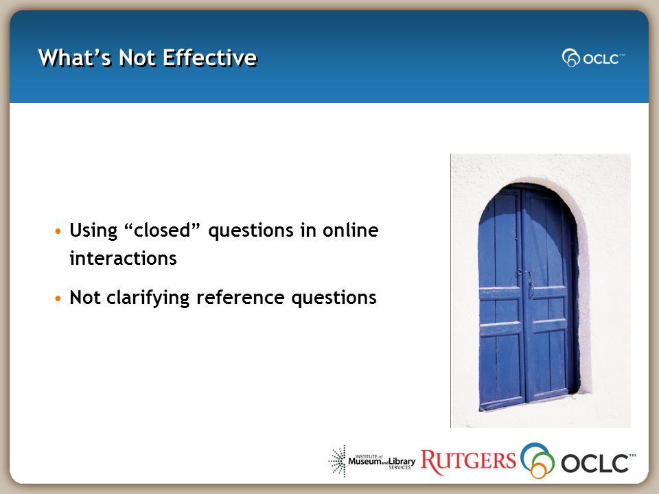 What's Not Effective Using closed questions in online interactions Not clarifying reference questions