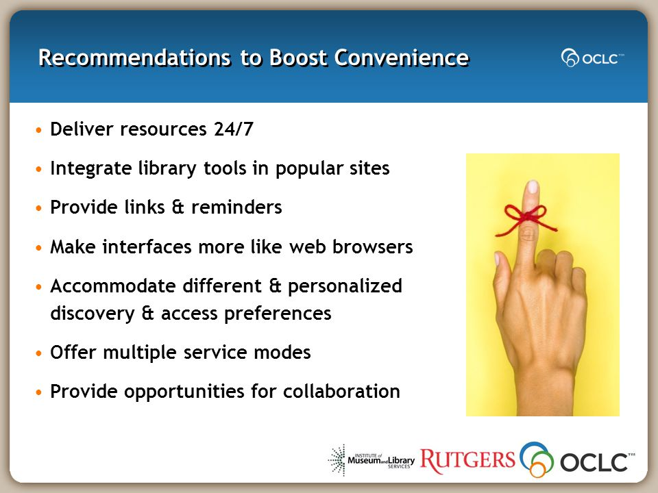 Recommendations to Boost Convenience Deliver resources 24/7 Integrate library tools in popular sites Provide links & reminders Make interfaces more like web browsers Accommodate different & personalized discovery & access preferences Offer multiple service modes Provide opportunities for collaboration