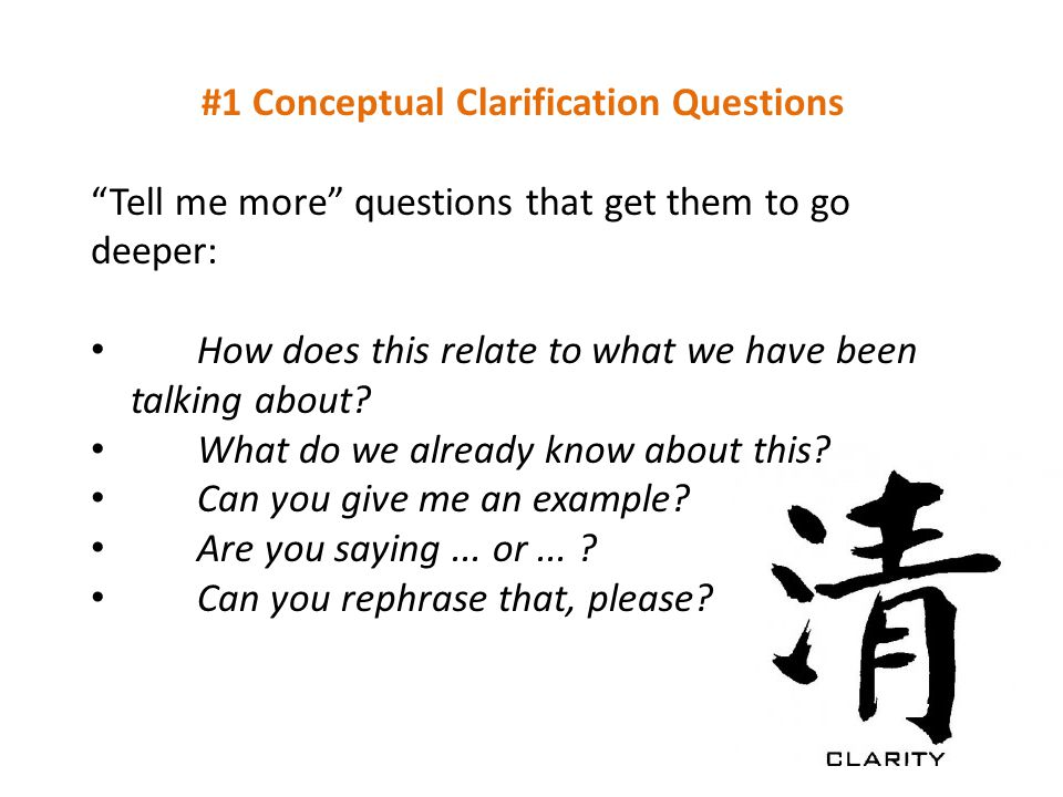 #1 Conceptual Clarification Questions Tell me more questions that get them to go deeper: How does this relate to what we have been talking about.