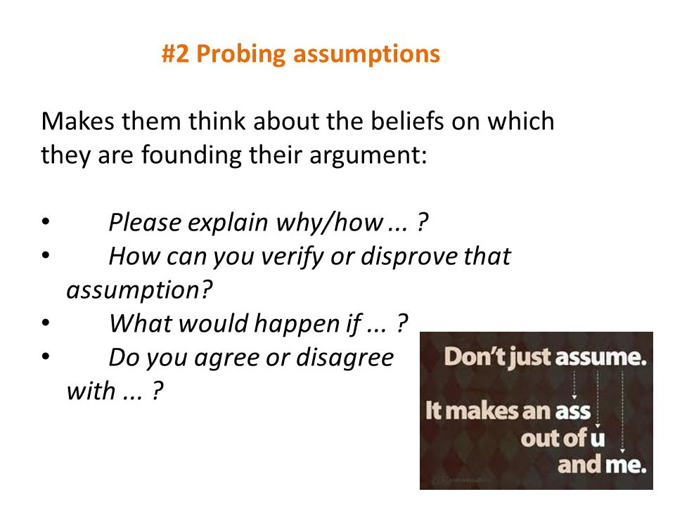 #2 Probing assumptions Makes them think about the beliefs on which they are founding their argument: Please explain why/how... ? How can you verify or