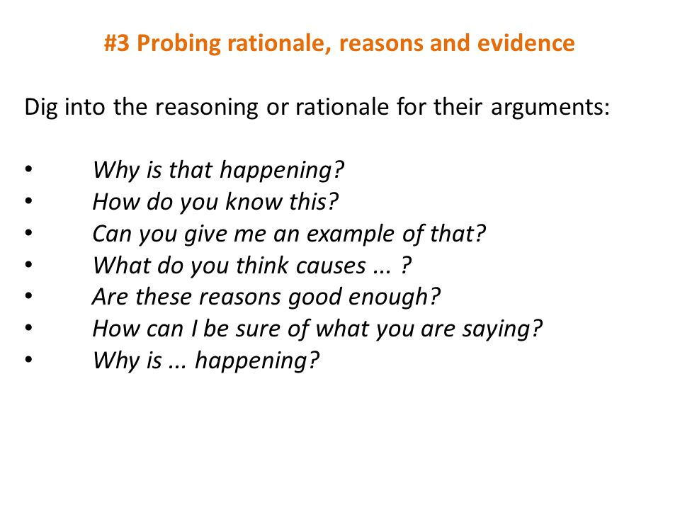 #3 Probing rationale, reasons and evidence Dig into the reasoning or rationale for their arguments: Why is that happening? How do you know this? Can y