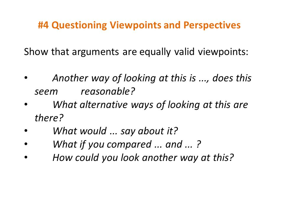 #4 Questioning Viewpoints and Perspectives Show that arguments are equally valid viewpoints: Another way of looking at this is..., does this seem reas