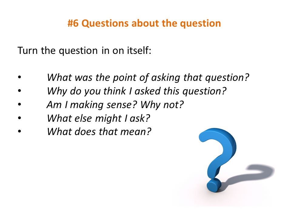 #6 Questions about the question Turn the question in on itself: What was the point of asking that question? Why do you think I asked this question? Am
