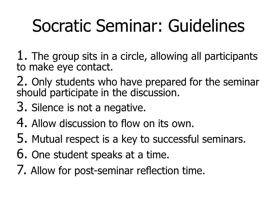Socratic Seminar: Guidelines 1. The group sits in a circle, allowing all participants to make eye contact. 2. Only students who have prepared for the