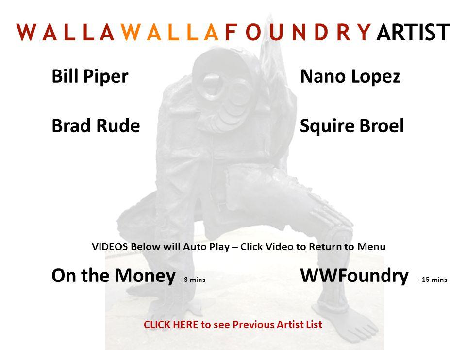 Bill Piper Brad Rude On the Money - 3 mins Nano Lopez Squire Broel WWFoundry - 15 mins W A L L A W A L L A F O U N D R Y ARTIST CLICK HERE to see Prev