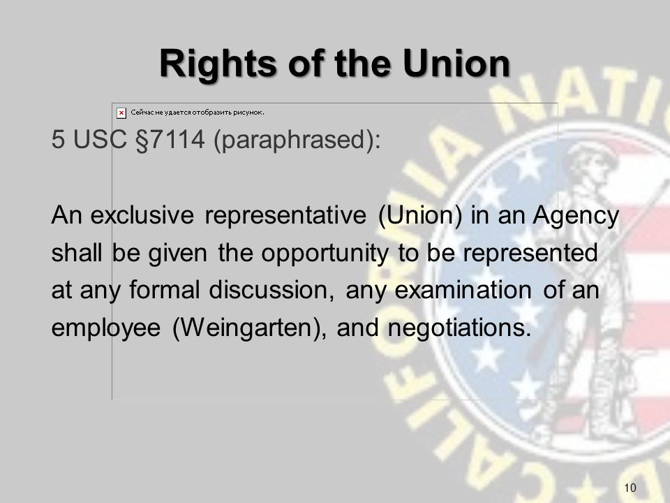 Rights of the Union 5 USC §7114 (paraphrased): An exclusive representative (Union) in an Agency shall be given the opportunity to be represented at any formal discussion, any examination of an employee (Weingarten), and negotiations.