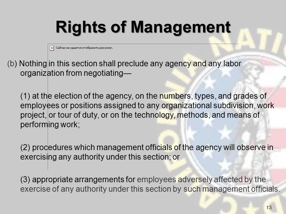 Rights of Management (b) Nothing in this section shall preclude any agency and any labor organization from negotiating— (1) at the election of the agency, on the numbers, types, and grades of employees or positions assigned to any organizational subdivision, work project, or tour of duty, or on the technology, methods, and means of performing work; (2) procedures which management officials of the agency will observe in exercising any authority under this section; or (3) appropriate arrangements for employees adversely affected by the exercise of any authority under this section by such management officials.
