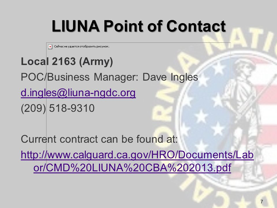 LIUNA Point of Contact Local 2163 (Army) POC/Business Manager: Dave Ingles d.ingles@liuna-ngdc.org (209) 518-9310 Current contract can be found at: http://www.calguard.ca.gov/HRO/Documents/Lab or/CMD%20LIUNA%20CBA%202013.pdf 7