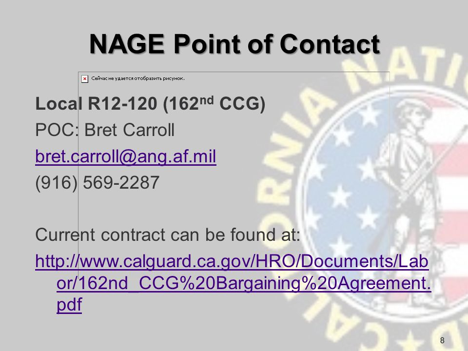 NAGE Point of Contact Local R12-120 (162 nd CCG) POC: Bret Carroll bret.carroll@ang.af.mil (916) 569-2287 Current contract can be found at: http://www.calguard.ca.gov/HRO/Documents/Lab or/162nd_CCG%20Bargaining%20Agreement.