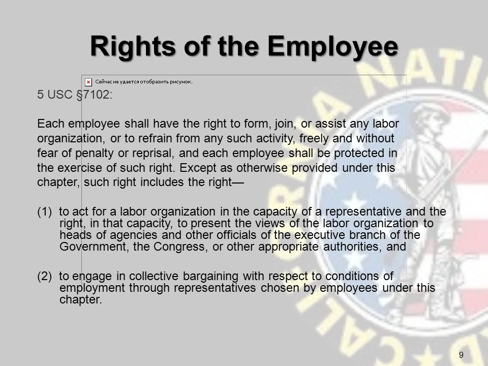 Rights of the Employee 5 USC §7102: Each employee shall have the right to form, join, or assist any labor organization, or to refrain from any such activity, freely and without fear of penalty or reprisal, and each employee shall be protected in the exercise of such right.