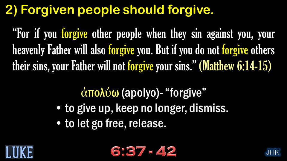 ἀ πολ ύ ω (apolyo)- forgive to give up, keep no longer, dismiss.