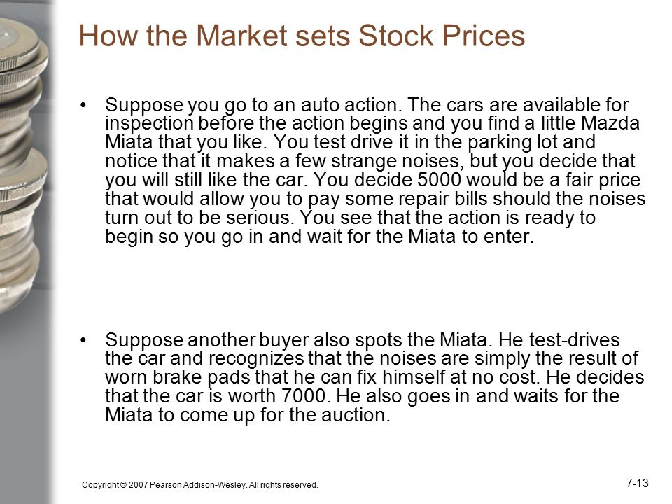 Copyright © 2007 Pearson Addison-Wesley. All rights reserved. 7-13 How the Market sets Stock Prices Suppose you go to an auto action. The cars are ava