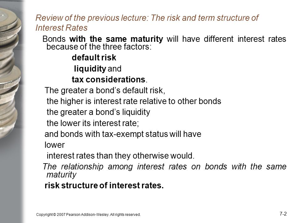 Copyright © 2007 Pearson Addison-Wesley. All rights reserved. 7-2 Review of the previous lecture: The risk and term structure of Interest Rates Bonds